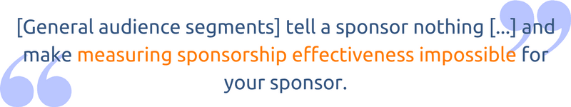 [General audience segments] tell a sponsor nothing about whether or not you have their customer base and makes measuring sponsorship effectiveness impossible for your sponsor