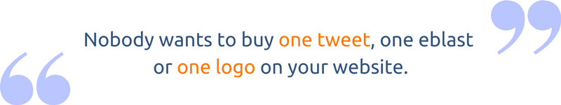 Nobody wants to buy one tweet, one eblast or one logo on your website