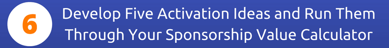 Step Six: Develop Five Activation Ideas and Run Them Through Your Sponsorship Value Calculator